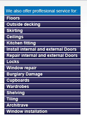We also provide professional fitting for: Floors, outside Decking, Skirting boards, Ceilings, Kitchen Fitting, Install of internal and external doors, repair of doors and locks, Window repiar, burgalry damage, Cupboards, Wardrobes, Shelving, Tiling, Architrave, Window Installation